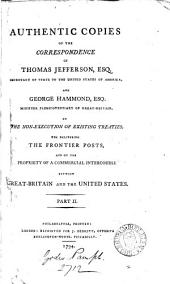 Authentic Copies of the Correspondence of Thomas Jefferson, Esq. Secretary of State to the United States of America, and George Hammond, Esq. ... on the Non-execution of Exsisting Treaties, the Delivering the Frontier Posts, and on the Propriety of a Commercial Intercourse Between Great-Britain and the United States: Volume 2