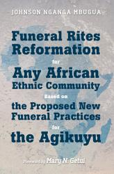 Funeral Rites Reformation For Any African Ethnic Community Based On The Proposed New Funeral Practices For The Agikuyu Book PDF