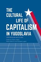 The Cultural Life of Capitalism in Yugoslavia PDF