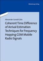 Coherent Time Difference of Arrival Estimation Techniques for Frequency Hopping GSM Mobile Radio Signals PDF