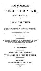 Orationes quaedam selectae, in usum Delphini, cum interpretatione et historia succineta rerum gestarum et scriptorum M. T. Ciceronis ...