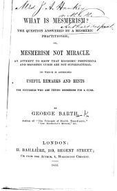 What is Mesmerism? The question answered by a mesmeric practitioner; or, Mesmerism not miracle, etc