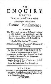 An Enquiry Into the Scripture-doctrine Concerning the Duration of Future Punishment:: In which the Texts of the New Testament, Relating to this Subject, are Considered; and the Doctrine, Drawn from Them Alone, is Shewn to be Consistent with Reason. Occasion'd by Some Late Writings, and Particularly Mr. Whiston's Discourse of Hell-torments