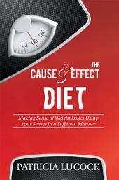 The Cause and Effect Diet: Making Sense of Weight Issues Using Your Senses in a Different Manner