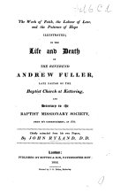 The Work of Faith, the Labour of Love, and the Patience of Hope, Illustrated, in the Life and Death of ... A. Fuller ... Chiefly Extracted from His Own Papers by J. Ryland