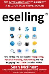 eselling®: How to Use the Internet for Prospecting, Personal Branding, Networking and for Engaging the C-Suite Decision Maker
