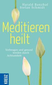 Meditieren heilt: Vorbeugen und gesund werden durch Achtsamkeit