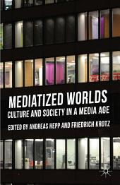 Mediatized Worlds: Culture and Society in a Media Age