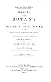Manual of the Botany of the Northern United States: Including Virginia, Kentucky, and All East of the Mississippi, Arranged According to the Natural System; with Garden Botany, & C