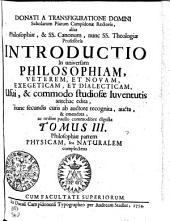 DONATI A TRANSFIGURATIONE DOMINI Scholarum Piarum Campidonae Rectoris, alias Philosophiae, & SS. Canonum, nunc SS. Theologiae Professoris INTRODUCTIO In universam PHILOSOPHIAM, VETEREM, ET NOVAM EXEGETICAM, ET DIALECTICAM Usui, & commodo studiosae Iuventutis antehac edita, nunc secundis curis ab auctore recognita, aucta, & emendata, ac ordine paullo commodiore digesta: Volumes 3-4