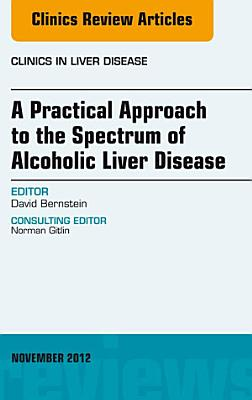 A Practical Approach to the Spectrum of Alcoholic Liver Disease, An Issue of Clinics in Liver Disease - E-Book
