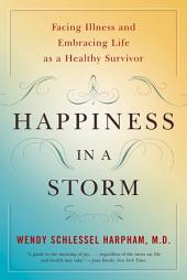 Happiness in a Storm: Facing Illness and Embracing Life as a Healthy Survivor