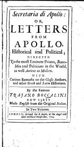 Secretaria Di Apollo: Or, Letters from Apollo, Historical and Political Directed to the Most Eminent Princes, Statesmen and Politicians in the World, as Well Antient as Modern. With Curious Remarks on the Classic Authors, and Other Greek and Latin Historians. Now First Made English from the Original Italian, Volume 1