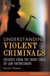 Understanding Violent Criminals: Insights from the Front Lines of Law Enforcement: Insights from the Front Lines of Law Enforcement