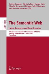The Semantic Web. Latest Advances and New Domains: 12th European Semantic Web Conference, ESWC 2015, Portoroz, Slovenia, May 31 -- June 4, 2015. Proceedings