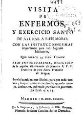 Visita de enfermos y exercicio santo de ayudar a bien morir: con las instrucciones mas importantes para tan Sagrado Ministerio