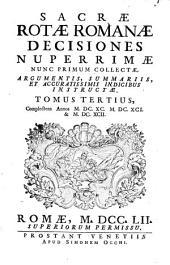 Sacrae Rotae Romanae Decisiones Nuperrimae0: Nunc Primum Collectae, Argumentis, Summariis, Et Accuratissimis Indicibus Instructae. Complectens Annos M.DC.XC. M.DC.XCI. & M.DC.XCII.