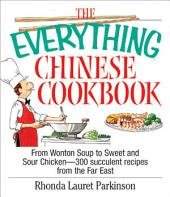 The Everything Chinese Cookbook: From Wonton Soup to Sweet and Sour Chicken-300 Succelent Recipes from the Far East
