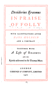 In Praise of Folly: With Illustrations After Hans Holbein, and a Portrait, Together with a Life of Erasmus and His Epistle Addressed to Sir Thomas More