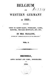 Belgium and Western Germany in 1833: Including Visits to Baden-Baden, Wiesbaden, Cassel, Hanover, the Harz Mountains, &c &c, Volume 1