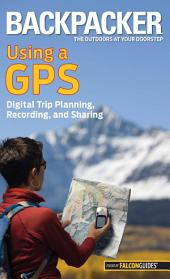 Backpacker Magazine's Using a GPS: Digital Trip Planning, Recording, And Sharing