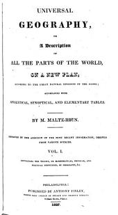 Universal Geography: Or, A Description of All the Parts of the World, on a New Plan, According to the Great Natural Divisions of the Globe : Improved by the Addition of the Most Recent Information, Derived from Various Sources : Accompanied with Analytical, Synoptical, and Elementary Tables
