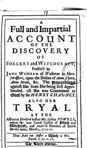 A Full and Impartial Account of the Discovery of Sorcery and Witchcraft: Practis'd by Jane Wenham of Walkerne in Hertfordshire, Upon the Bodies of Anne Thorn, Anne Street, &c. The Proceedings Against Her ... Also Her Tryal at the Assizes at Hertford ...