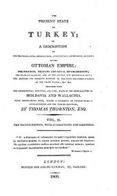 The Present State of Turkey: Or, A Description of the Political, Civil, and Religious Constitution, Government, and Laws, of the Ottoman Empire; the Finances, Military and Naval Establishments; the State of Learning, and of the Liberal and Mechanical Arts; the Manners and Domestic Economy of the Turks and Other Subjects of the Grand Signor, &c., &c. Together with the Geographical, Political, and Civil, State of the Principalities of Moldavia and Wallachia. From Observations Made, During a Residence of Fifteen Years in Constantinople and the Turkish Provinces, Volume 2