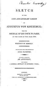 Sketch of the Life and Literary Career: Of Augustus Von Kotzebue; with the Journal of His Tour to Paris, ... Written by Himself. Translated from the German by Anne Plumptre. To which is Subjoined, an Appendix, ...