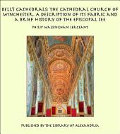 Bell's Cathedrals: The Cathedral Church of Winchester. A Description of Its Fabric and a Brief History of the Episcopal See