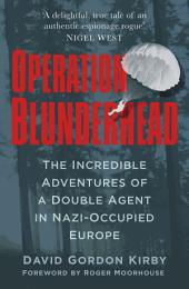 Operation Blunderhead: The Incredible Adventures of a Double Agent in Nazi-Occupied Europe