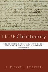 True Christianity: The Doctrine of Dispensations in the Thought of John William Fletcher (1729-1785)