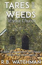 Tares and Weeds in Your Church, Trouble & Deception in God's House, the End Time Overcomers: Church Discipline, Christian Leadership, Spiritual Warfare, Presumption and Defeating the Enemy