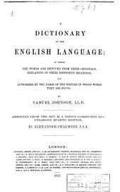 A Dictionary of the English Language: In which the Words are Deduced from Their Originals, Explained in Their Different Meanings, and Authorized by the Names of the Writers in Whose Works They are Found