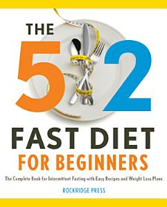 The 5 2 Fast Diet for Beginners  The Complete Book for Intermittent Fasting with Easy Recipes and Weight Loss Plans Book