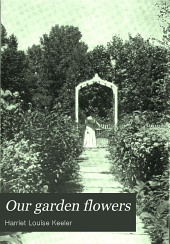 Our Garden Flowers: A Popular Study of Their Native Lands, Their Life Histories,and Their Structural Affiliations