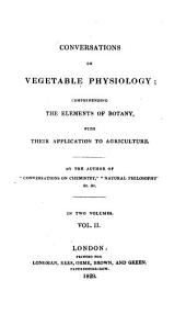 Conversations on Vegetable Physiology: Comprehending the Elements of Botany, with Their Application to Agriculture, Volume 2