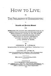 How to Live, Or, The Philosophy of Housekeeping: A Scientific and Practical Manual for Ascertaining the Analysis and Comparative Value of All Kinds of Food, Its Preparation for the Table, the Best Mode of Preserving Articles of Diet, the Proper Care of Health, Remedies in Sickness, and the Intelligent and Skillful Performance of Every Household Office, with a Full Appendix of Recipes