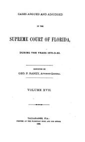 Cases Argued and Adjudged in the Supreme Court of Florida: During the Years ..., Volume 17