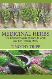 Medicinal Herbs: The Ultimate Guide on How to Grow and Use Healing Herbs