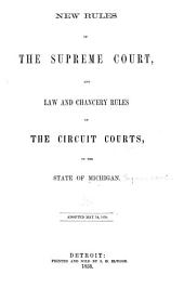 New rules of the Supreme court, and law and chancery rules of the Circuit courts, of the state of Michigan, adopted May 14, 1858