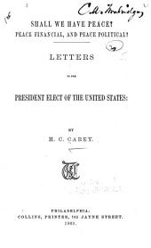 Shall We Have Peace?: Peace Financial, and Peace Political? Letters to the President Elect of the United States