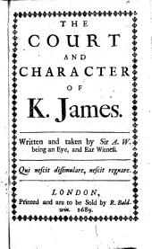 The Court and Character of K. James. Written and Taken by Sir A. W. [i.e. Sir Anthony Weldon] Being an Eye, and Ear Witness