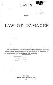 Cases on the Law of Damages: The Following Cases Have Been Printed at the Request of Professor Mechem, of the Law Department of the University of Michigan, for Use in Connection with His Lectures in that Law School