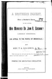 A Brother's Inquest Over a Brother's Grave, Or, The Question, Who Murdered Dr. John R. Goodwin?, Candidly Considered: An Appeal to the People of Brookville