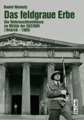 Das feldgraue Erbe: Die Wehrmachtseinflüsse im Militär der SBZ/DDR (1948/49-1989)