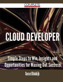 Cloud Developer - Simple Steps to Win, Insights and Opportunities for Maxing Out Success