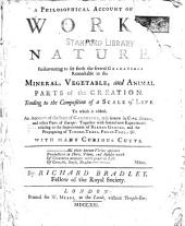 A philosophical account of the works of nature: endeavouring to set forth the several gradations remarkable in the mineral, vegetable, and animal parts of the creation, tending to the composition of a scale of life : to which is added, an account of the state of gardening, as it is now in Great Britain, and other parts of Europe : together with several new experiments relating to the improvement of barren ground, and the propagating of timber-trees, fruit-trees, &c. : with many curious cutts