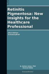 Retinitis Pigmentosa: New Insights for the Healthcare Professional: 2013 Edition: ScholarlyBrief