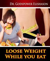 Loose Weight While You Eat: To Help You Lose Weight And Live Healthy